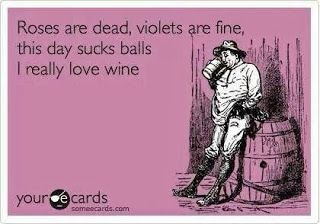 Roses are dead, violets are fine. this day sucks balls. I really love wine.