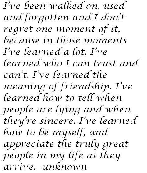 i've been walked on, used and forgotten and I don't regret one moment of it because in those moments, i've learned a lot. i've learned who i can trust and can't. i've learned the meaning of friendship. i've learned how to tell when people are lying and when they're sincere. i've learned how to be myself, and appreciate the truly great people in my life as they arrive. #quote #words #inspiration