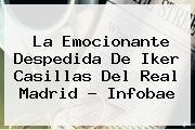 http://tecnoautos.com/wp-content/uploads/imagenes/tendencias/thumbs/la-emocionante-despedida-de-iker-casillas-del-real-madrid-infobae.jpg Iker Casillas. La emocionante despedida de Iker Casillas del Real Madrid - Infobae, Enlaces, Imágenes, Videos y Tweets - http://tecnoautos.com/actualidad/iker-casillas-la-emocionante-despedida-de-iker-casillas-del-real-madrid-infobae/