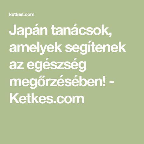 Japán tanácsok, amelyek segítenek az egészség megőrzésében! - Ketkes.com
