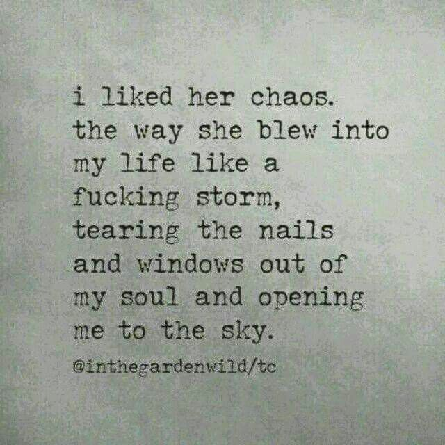 """ i liked her chaos. the way she blew into my life like a fucking storm, tearing the nails and windows out of my soul and opening me to the sky."""