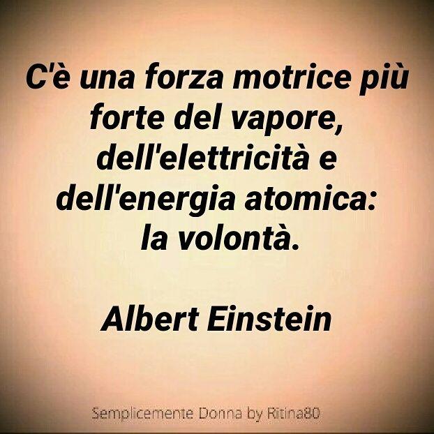 C'è una forza motrice più forte del vapore, dell'elettricità e dell'energia atomica: la volontà. Albert Einstein
