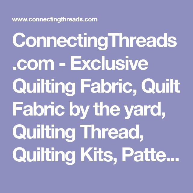 ConnectingThreads.com - Exclusive Quilting Fabric, Quilt Fabric by the yard, Quilting Thread, Quilting Kits, Patterns & Quilt Supplies