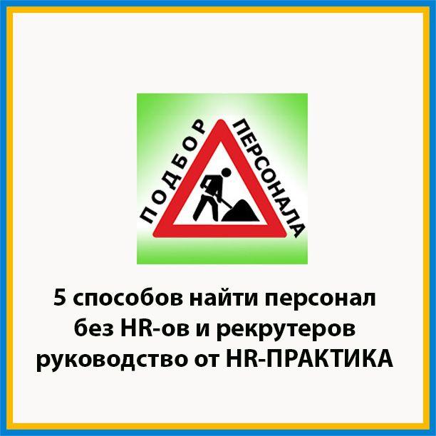Подбор персонала: 5 способов найти персонал без HR-ов и рекрутеров. http://hr-praktika.ru/blog/instr/podbor-personala-5-osnovnyh-sposobov-poiska-personala-bez-hr-ov-i-rekruterov/