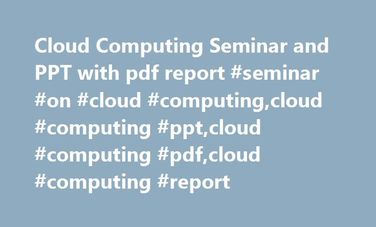Cloud Computing Seminar and PPT with pdf report #seminar #on #cloud #computing,cloud #computing #ppt,cloud #computing #pdf,cloud #computing #report http://south-dakota.nef2.com/cloud-computing-seminar-and-ppt-with-pdf-report-seminar-on-cloud-computingcloud-computing-pptcloud-computing-pdfcloud-computing-report/  # Cloud Computing Seminar and PPT with pdf report Cloud Computing Seminar and PPT with pdf report. In these days the cloud computing is growing rapidly and the customers who have…