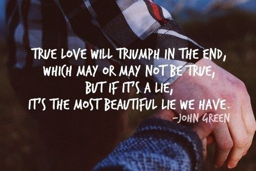 """True love will triumph in the end, which may or may not be true, but if it's a lie, it's the most beautiful lie we have."" John Green Quotes: 20 Awesome Photo Quotes From Tumblr"