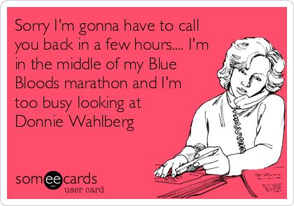Sorry I'm gonna have to call you back in a few hours.... I'm in the middle of my Blue Bloods marathon and I'm too busy looking at Donnie Wahlber.