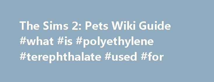 The Sims 2: Pets Wiki Guide #what #is #polyethylene #terephthalate #used #for http://pet.remmont.com/the-sims-2-pets-wiki-guide-what-is-polyethylene-terephthalate-used-for/  The Sims 2: Pets Wiki Guide Edit Welcome to the The Sims 2: Pets wiki guide. For once, I don't have to lie: only one virtual animal was mistreated (intentionally) in the making of this guide. Oh sure, most people would need to starve half a dozen creatures before they get a handle on a game engine, but we're pros here at…