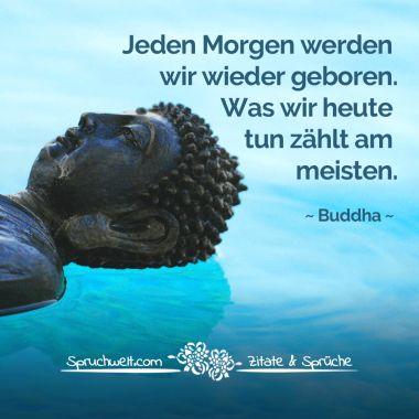 Jeden Morgen werden wir wieder geboren. Was wir heute tun zählt am meisten - Buddha