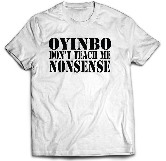 """Oyinbo...Don't Teach Me Nonsense"" is a play on the interpretation of the song titled ""Teacher…Don't Teach me nonsense"" by one of my favorite artists, Fela Anikulapo-Kuti.  The shirt would be a great wardrobe choice when going to a Nigerian or West African party or occasion."
