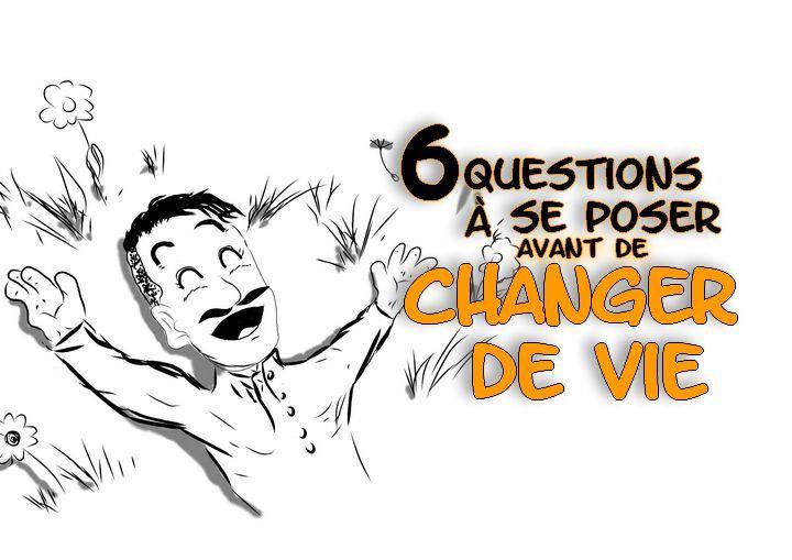 Comment changer de vie ? C'est la première que l'on se pose. Mais pour commencer à changer de vie ces 6 questions vous aideront à savoir par où commencer