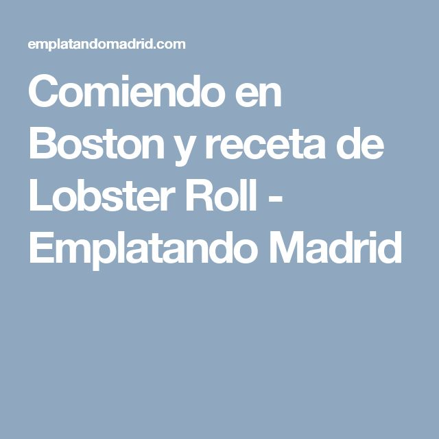 Comiendo en Boston y receta de Lobster Roll - Emplatando Madrid