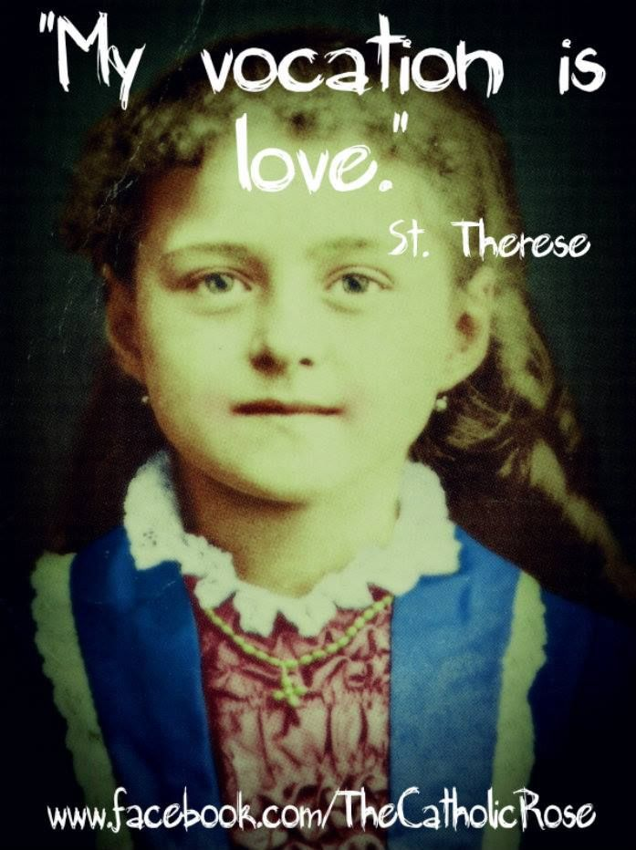 "St. Therese of Lisieux...""My vocation is love."" One of my favorite saints!"
