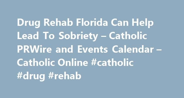 Drug Rehab Florida Can Help Lead To Sobriety – Catholic PRWire and Events Calendar – Catholic Online #catholic #drug #rehab http://delaware.nef2.com/drug-rehab-florida-can-help-lead-to-sobriety-catholic-prwire-and-events-calendar-catholic-online-catholic-drug-rehab/  # Drug Rehab Florida Can Help Lead To Sobriety April 23, 2012 – 9:15 PDT FOR IMMEDIATE RELEASEMEDIA ADVISORY DEERFIELD BEACH, FL (April 23, 2012) – Those trying to extricate themselves from the destructive cycle of drug and…