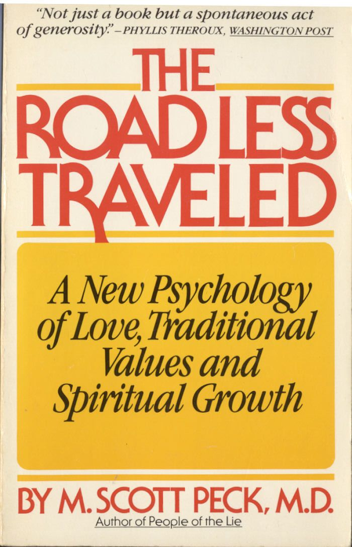 The Road Less Traveled copyright 1978 by   M. Scott Peck- By far one of the best books I have ever read. My Grandmother and mother have both read it. I highly recommend reading it.