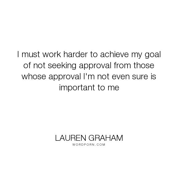 "Lauren Graham - ""I must work harder to achieve my goal of not seeking approval from those whose approval..."". inspiration, acting, lauren-graham"