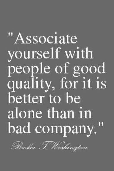 "Words of Wisdom. ""Associate yourself with people of good quality, for it is better to be alone than in bad company."" -Booker T. Washington."