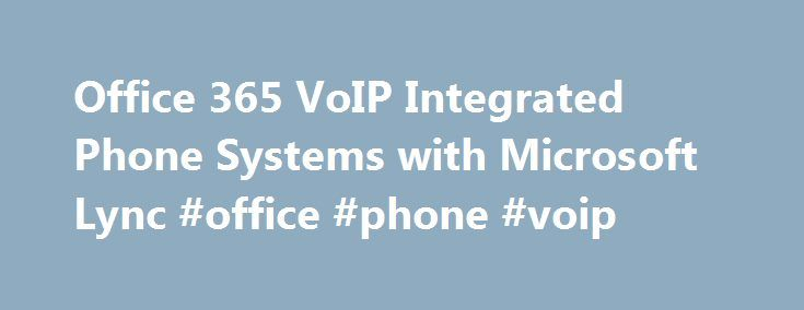 Office 365 VoIP Integrated Phone Systems with Microsoft Lync #office #phone #voip http://mesa.remmont.com/office-365-voip-integrated-phone-systems-with-microsoft-lync-office-phone-voip/  # Office 365 VoIP Phone Systems for South Florida Businesses Microsoft Office 365, VoIP, and Businesses Combining Office 365 with VoIP phone services gives South Florida businesses Microsoft technologies and applications in one efficient cloud based product focused on enhanced communication between employees…
