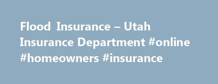 Flood Insurance – Utah Insurance Department #online #homeowners #insurance http://insurance.remmont.com/flood-insurance-utah-insurance-department-online-homeowners-insurance/  #flood insurance # Flood Insurance In Utah Utah is a desert state, with low yearly rainfall amounts. As a result flooding is not uppermost in the minds of most Utahans, until it is too late. Homeowners insurance does not cover losses due to flooding. Flood insurance policies are available through the National Flood…
