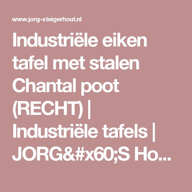 Industriële eiken tafel met stalen Chantal poot (RECHT)   Industriële tafels   JORG`S Houten Meubelen