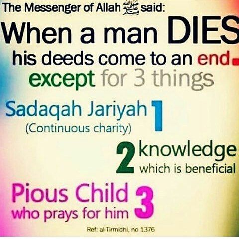"Abu Hurairah (May Allah be pleased with him) reported: The Messenger of Allah (ﷺ) said, ""When a man dies, his deeds come to an end except for three things: Sadaqah Jariyah (ceaseless charity); a knowledge which is beneficial, or a virtuous descendant who prays for him (for the deceased)."" [Muslim]. reference : Book 13, Hadith 8 Arabic/English book reference : Book 13, Hadith 1383"