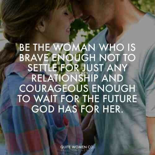 Be the women who is brave enough not to settle for just any relationship and corregous enough to wait for the future God has for her.