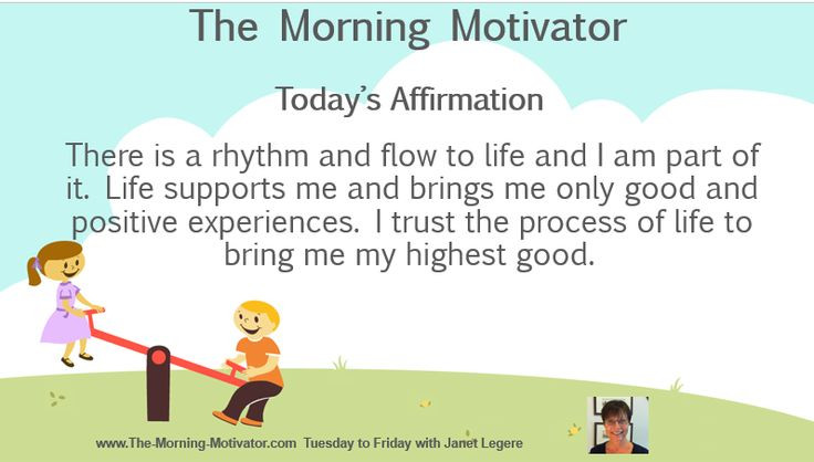 Today's Affirmation: There is a rhythm and flow to life and I am part of it. Life supports me and brings me only good and positive experiences. I trust the process of life to bring me my highest good.