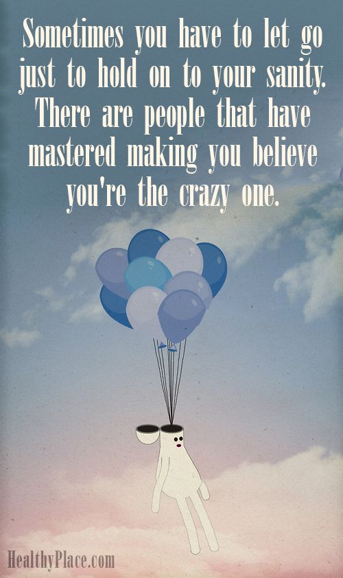 Quote on abuse: Sometimes you have to let go just to hold on to your sanity. There are people that have mastered making you believe you´re the crazy one. www.HealthyPlace.com
