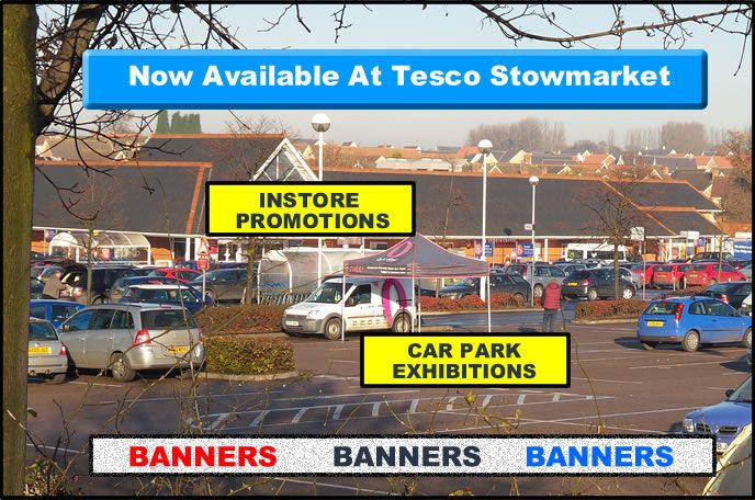 Advertising at Tesco stowmarket.  1) High profile banners 2) In-store promotions 3) Car Park promotions