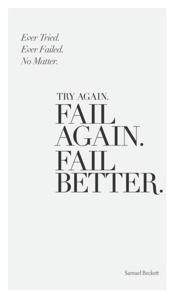 Try again. Fail. Again. Fail Better - Samuel Beckett