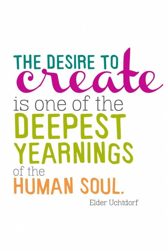 The desire to create is one of the deepest yearnings of the human soul. Dieter Uchtdorf: Elder Uchtdorf, Deepest Yearning, Inspiration, Desire, Crafts Rooms, Human Soul, Art, Create, Creative Quotes