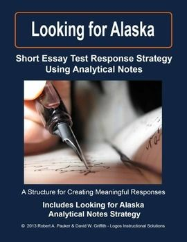 LOOKING FOR ALASKA  Short Essay Test Response Strategy Using Analytical Notes: This strategy provides a structure for students to analyze and organize information for strong responses to questions.