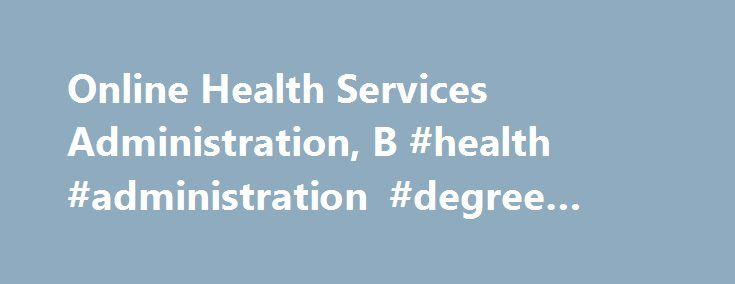 Online Health Services Administration, B #health #administration #degree #online http://italy.nef2.com/online-health-services-administration-b-health-administration-degree-online/  # Health Services Administration, B.S. The Bachelor of Science in Health Services Administration program is an upper-division professional curriculum that focuses on the managerial side of the health care industry. The program curriculum is designed to provide students with the necessary industry knowledge and job…
