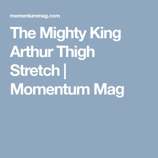 The Mighty King Arthur Thigh Stretch | Momentum Mag