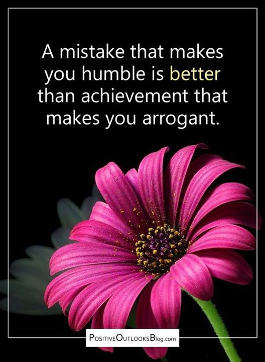 A mistake that makes you humble is better than achievement that makes you arrogant.