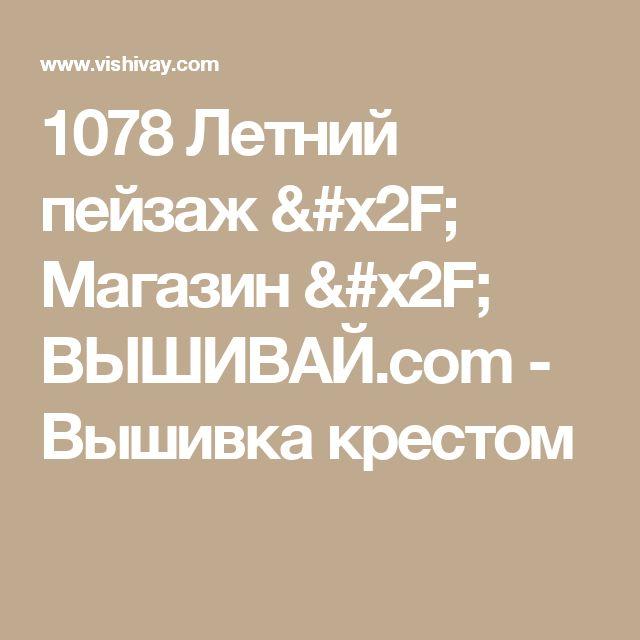 1078 Летний пейзаж / Магазин / ВЫШИВАЙ.com - Вышивка крестом