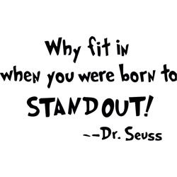 This inspirational vinyl art applies to smooth surfaces like walls, glass, tile and more. Features the saying 'Why fit in when you were born to stand out' on a clear background. Artist: Dr. Seuss Titl