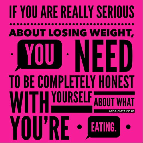 If you are really serious about losing weight, you need to be completely honest with yourself about what you're eating!