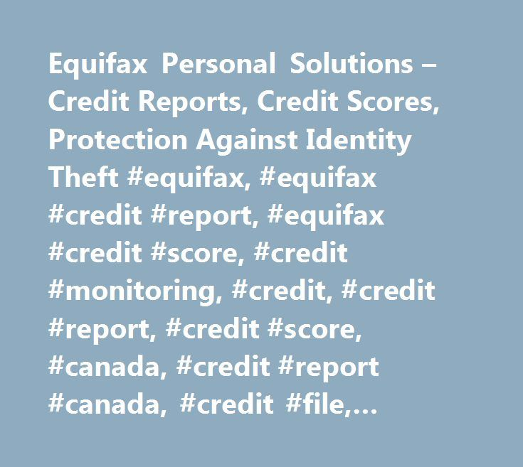Equifax Personal Solutions – Credit Reports, Credit Scores, Protection Against Identity Theft #equifax, #equifax #credit #report, #equifax #credit #score, #credit #monitoring, #credit, #credit #report, #credit #score, #canada, #credit #report #canada, #credit #file, #identity #theft #protection, #protect #identity, #identity #fraud, #credit #fraud, #crédit #veille, #major #purchase, #credit #debt, #monitor #identity, #monitor #credit, #identity #theft, #credit #bureau, #credit #agency…