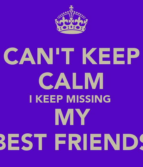 CANT KEEP CALM I KEEP MISSING  MY BEST FRIENDS