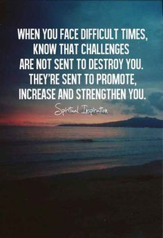 Difficult times & Challenges are not to destroy you, they're sent to Promote Increase & Strengthen you! ♡