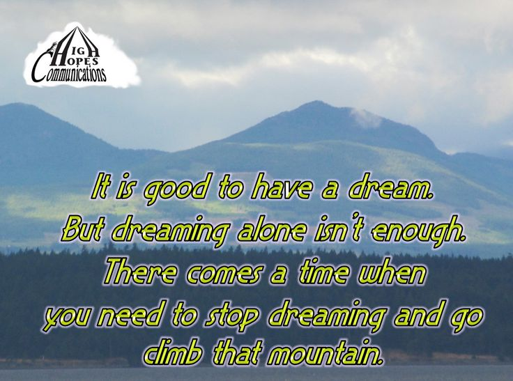 It's good to have a dream. But dreaming alone isn't enough. There comes a time when you need to stop dreaming and go climb that mountain. www.highhopescommunications.ca