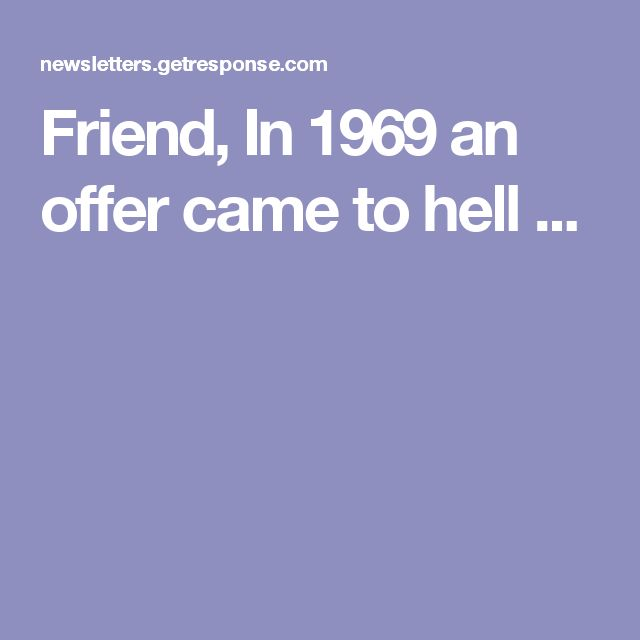 Friend, In 1969 an offer came to hell ...