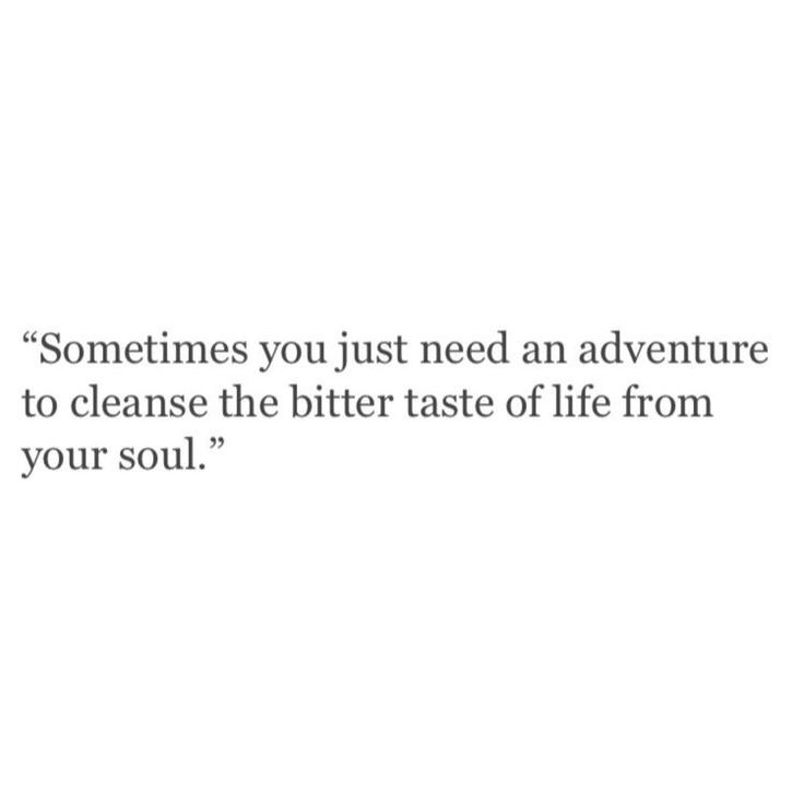 Sometimes you just need an adventure to cleanse the bitter taste of life from your soul.