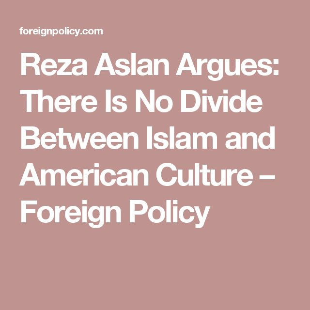Reza Aslan Argues: There Is No Divide Between Islam and American Culture – Foreign Policy