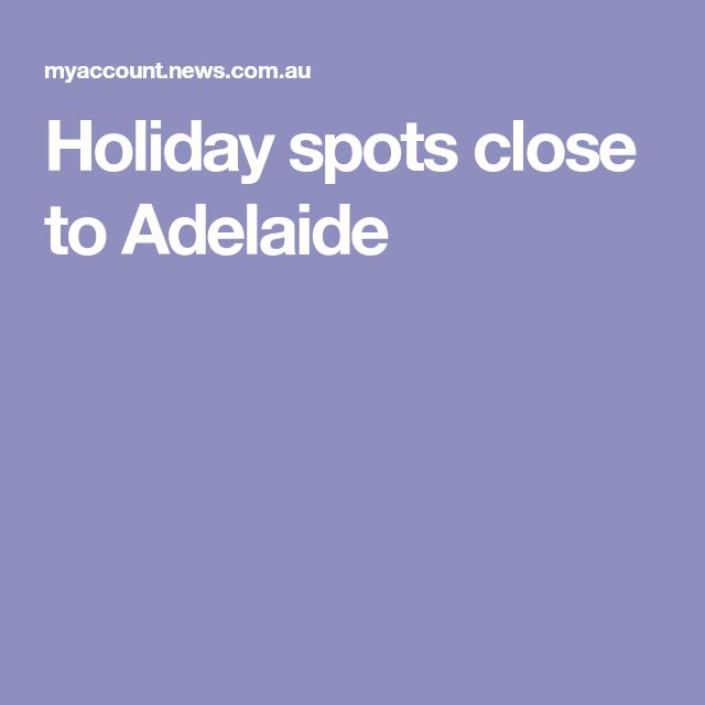 Holiday spots close to Adelaide