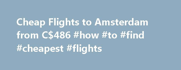 Cheap Flights to Amsterdam from C$486 #how #to #find #cheapest #flights http://cheap.remmont.com/cheap-flights-to-amsterdam-from-c486-how-to-find-cheapest-flights/  #cheap flight to amsterdam # Cheap Flights to Amsterdam Amsterdam overview When to fly to Amsterdam Amsterdam sees its peak tourist season in the spring and summer. The daffodils and tulips break through the winter weather and welcome spring. Summer sees endless tourists and travellers drinking and dining in the open air cafes…
