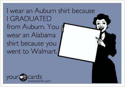 I wear an Auburn shirt because I GRADUATED from Auburn. You wear an Alabama shirt because you went to Walmart.