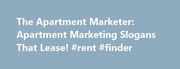 The Apartment Marketer: Apartment Marketing Slogans That Lease! #rent #finder http://apartment.remmont.com/the-apartment-marketer-apartment-marketing-slogans-that-lease-rent-finder/  #apartment lease # Apartment Marketing Slogans That Lease, Lease, Lease! Trust me ..I know. Coming up with an effective slogan for your apartment community can be one of the most difficult parts of apartment marketing. The problem is not just coming up with a catchy slogan; that task is pretty simple. The real…