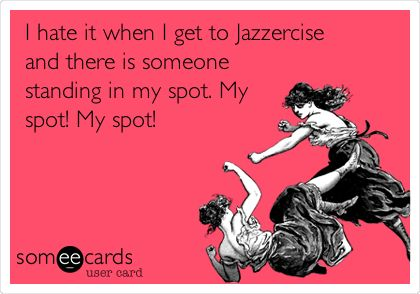 I hate it when I get to Jazzercise and there is someone standing in my spot. My spot! My spot!